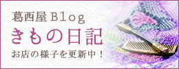 葛西屋Blogきもの日記。お店の様子を更新中!